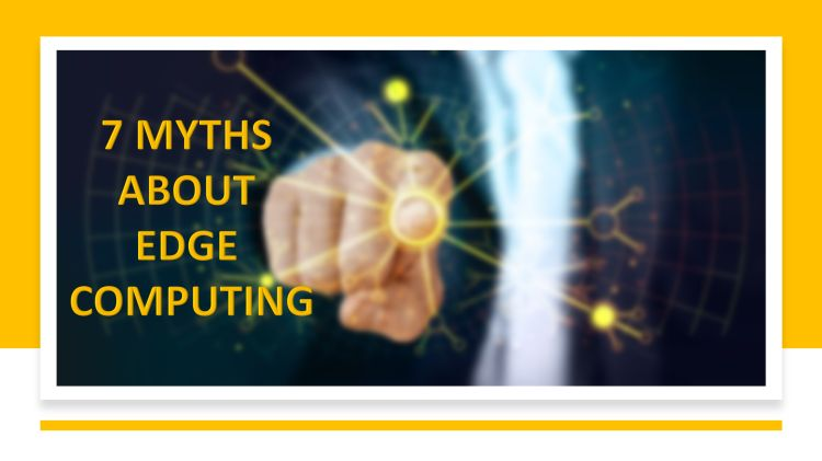 7 Myths About Edge Computing We Need to Dispel